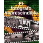 El Fotografo Imprescindible - Ivan Bethencourt En Pdf